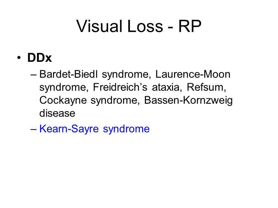 Visual Loss - RP DDx –Bardet-Biedl syndrome, Laurence-Moon syndrome, Freidreich's ataxia, Refsum, Cockayne syndrome, Bassen-Kornzweig disease –Kearn-Sayre syndrome