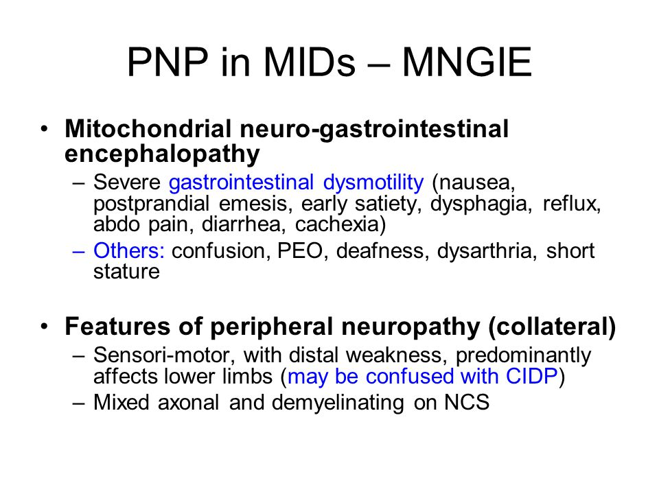 PNP in MIDs – MNGIE Mitochondrial neuro-gastrointestinal encephalopathy –Severe gastrointestinal dysmotility (nausea, postprandial emesis, early satiety, dysphagia, reflux, abdo pain, diarrhea, cachexia) –Others: confusion, PEO, deafness, dysarthria, short stature Features of peripheral neuropathy (collateral) –Sensori-motor, with distal weakness, predominantly affects lower limbs (may be confused with CIDP) –Mixed axonal and demyelinating on NCS