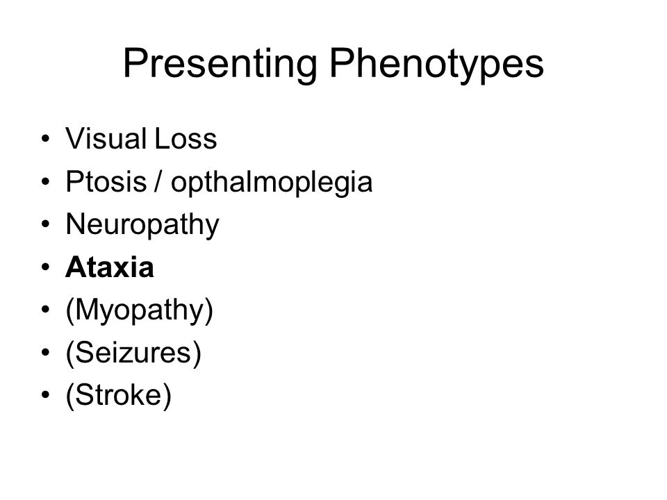 Presenting Phenotypes Visual Loss Ptosis / opthalmoplegia Neuropathy Ataxia (Myopathy) (Seizures) (Stroke)