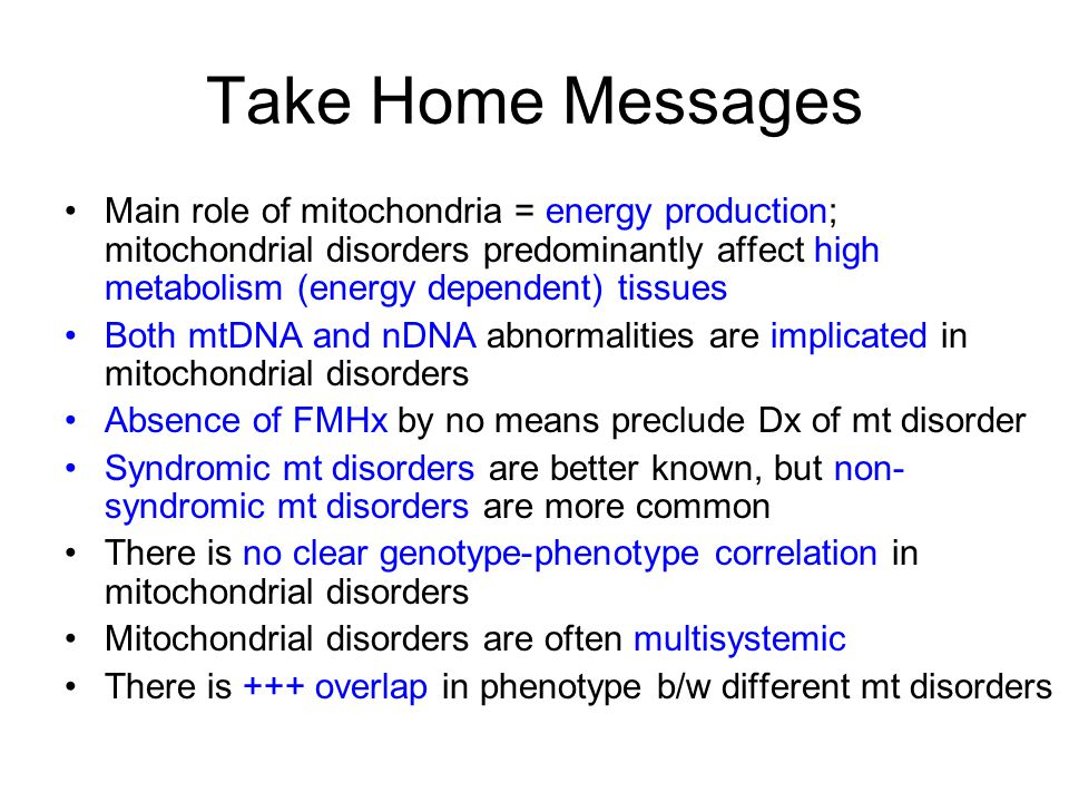 Take Home Messages Main role of mitochondria = energy production; mitochondrial disorders predominantly affect high metabolism (energy dependent) tissues Both mtDNA and nDNA abnormalities are implicated in mitochondrial disorders Absence of FMHx by no means preclude Dx of mt disorder Syndromic mt disorders are better known, but non- syndromic mt disorders are more common There is no clear genotype-phenotype correlation in mitochondrial disorders Mitochondrial disorders are often multisystemic There is +++ overlap in phenotype b/w different mt disorders