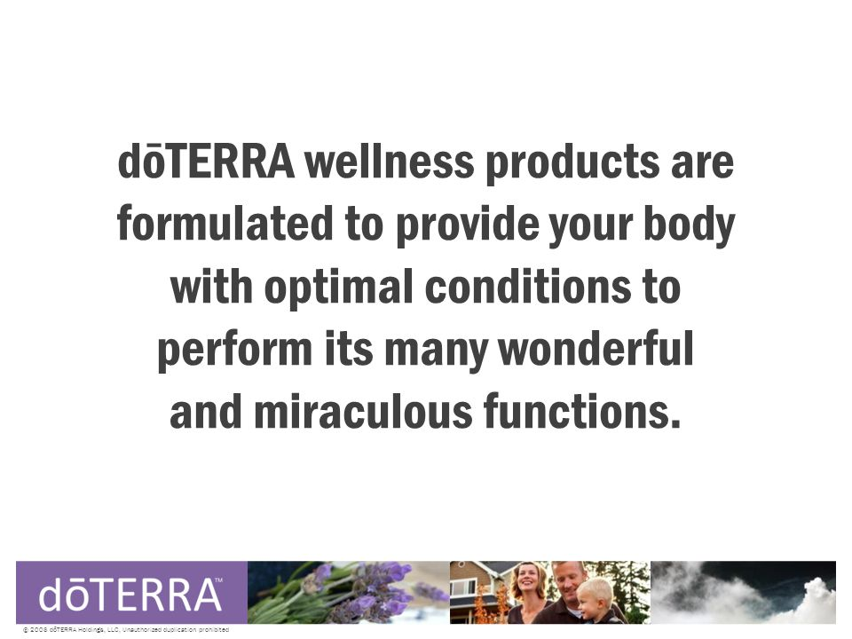 © 2008 dōTERRA Holdings, LLC, Unauthorized duplication prohibited dōTERRA wellness products are formulated to provide your body with optimal conditions to perform its many wonderful and miraculous functions.