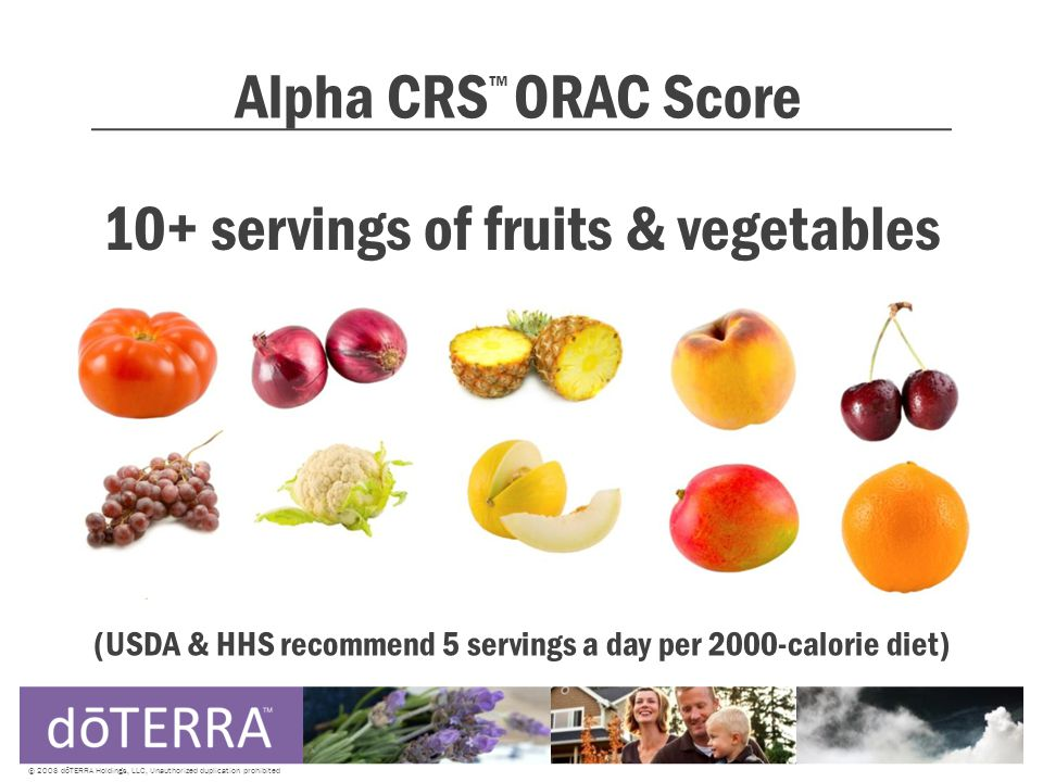 Alpha CRS ™ ORAC Score © 2008 dōTERRA Holdings, LLC, Unauthorized duplication prohibited 10+ servings of fruits & vegetables (USDA & HHS recommend 5 servings a day per 2000-calorie diet)