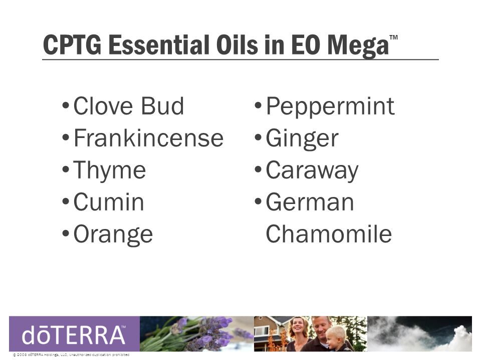 CPTG Essential Oils in EO Mega ™ Clove Bud Frankincense Thyme Cumin Orange © 2008 dōTERRA Holdings, LLC, Unauthorized duplication prohibited Peppermint Ginger Caraway German Chamomile