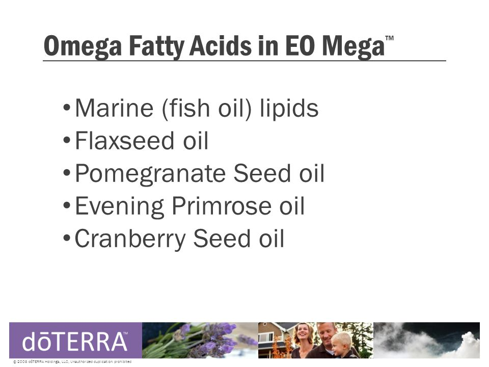 Omega Fatty Acids in EO Mega ™ Marine (fish oil) lipids Flaxseed oil Pomegranate Seed oil Evening Primrose oil Cranberry Seed oil © 2008 dōTERRA Holdings, LLC, Unauthorized duplication prohibited