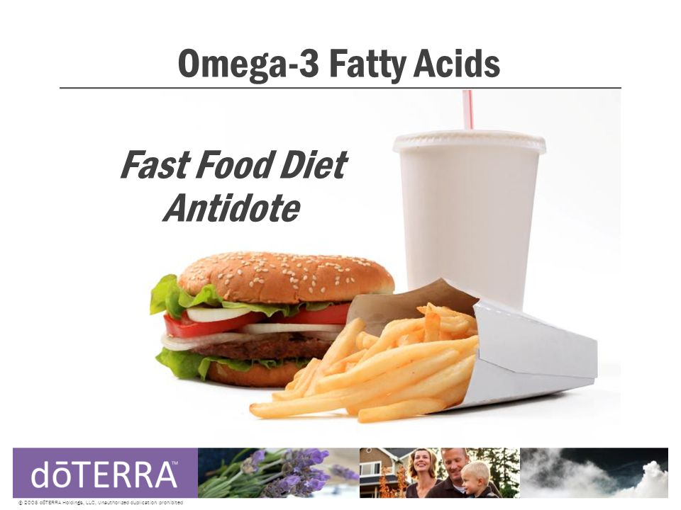 Omega-3 Fatty Acids © 2008 dōTERRA Holdings, LLC, Unauthorized duplication prohibited Fast Food Diet Antidote