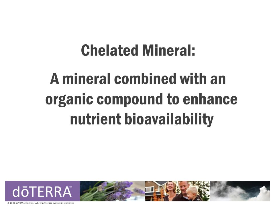 Chelated Mineral: A mineral combined with an organic compound to enhance nutrient bioavailability © 2008 dōTERRA Holdings, LLC, Unauthorized duplication prohibited