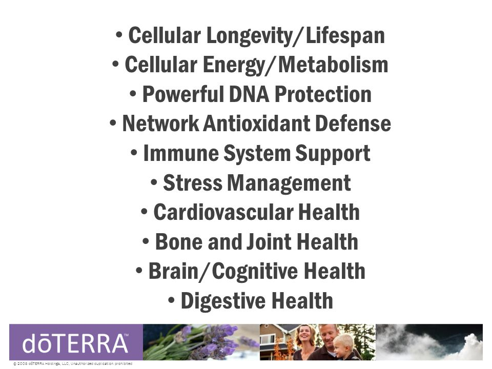 © 2008 dōTERRA Holdings, LLC, Unauthorized duplication prohibited Cellular Longevity/Lifespan Cellular Energy/Metabolism Powerful DNA Protection Network Antioxidant Defense Immune System Support Stress Management Cardiovascular Health Bone and Joint Health Brain/Cognitive Health Digestive Health