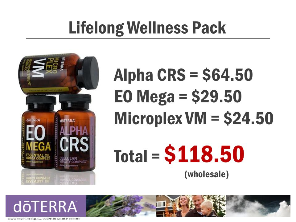 Lifelong Wellness Pack © 2008 dōTERRA Holdings, LLC, Unauthorized duplication prohibited Alpha CRS = $64.50 EO Mega = $29.50 Microplex VM = $24.50 Total = $118.50 (wholesale)