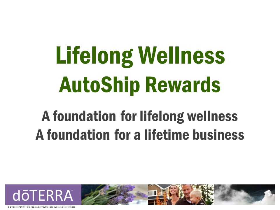 © 2008 dōTERRA Holdings, LLC, Unauthorized duplication prohibited Lifelong Wellness AutoShip Rewards A foundation for lifelong wellness A foundation for a lifetime business