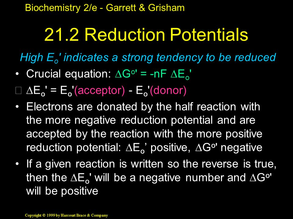 Biochemistry 2/e - Garrett & Grisham Copyright © 1999 by Harcourt Brace & Company 21.2 Reduction Potentials High E o indicates a strong tendency to be reduced Crucial equation:  G o = -nF  E o  E o = E o (acceptor) - E o (donor) Electrons are donated by the half reaction with the more negative reduction potential and are accepted by the reaction with the more positive reduction potential:  E o ' positive,  G o negative If a given reaction is written so the reverse is true, then the  E o will be a negative number and  G o will be positive