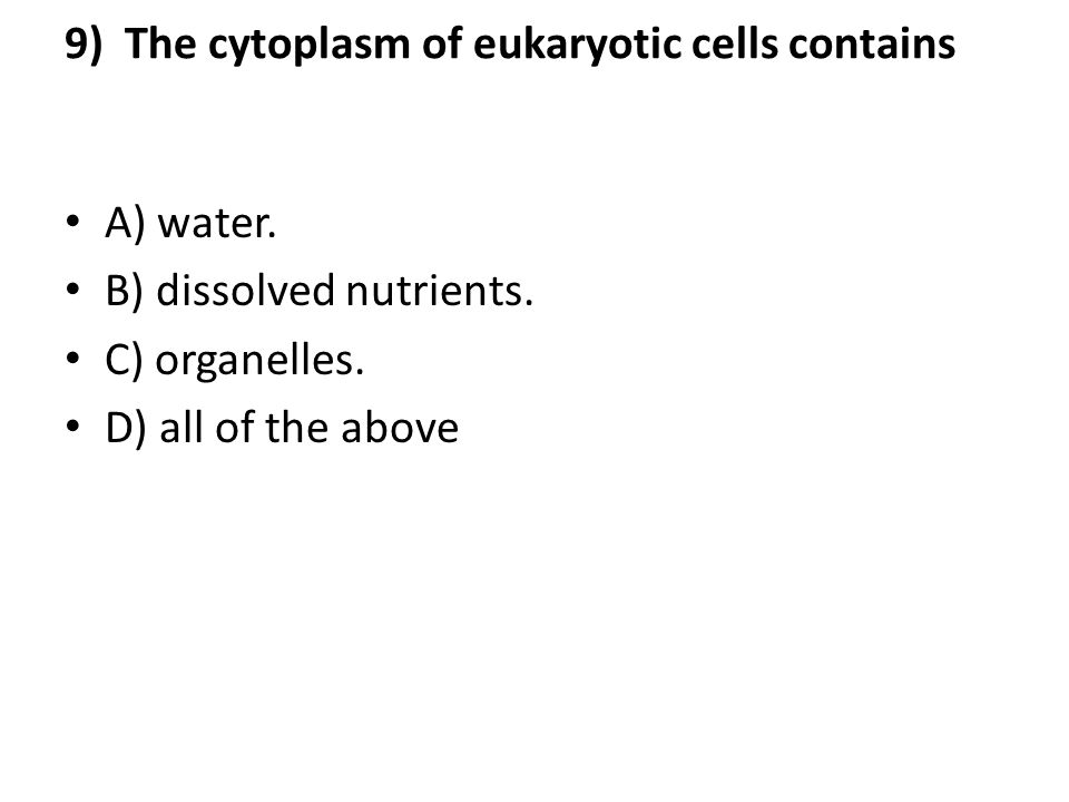 9) The cytoplasm of eukaryotic cells contains A) water. B) dissolved nutrients. C) organelles. D) all of the above