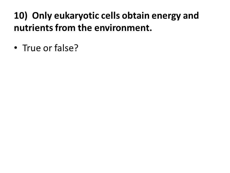 10) Only eukaryotic cells obtain energy and nutrients from the environment. True or false?
