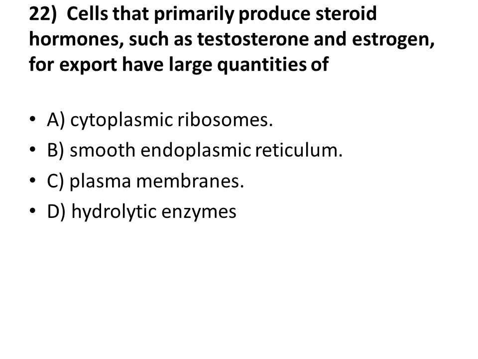 22) Cells that primarily produce steroid hormones, such as testosterone and estrogen, for export have large quantities of A) cytoplasmic ribosomes.