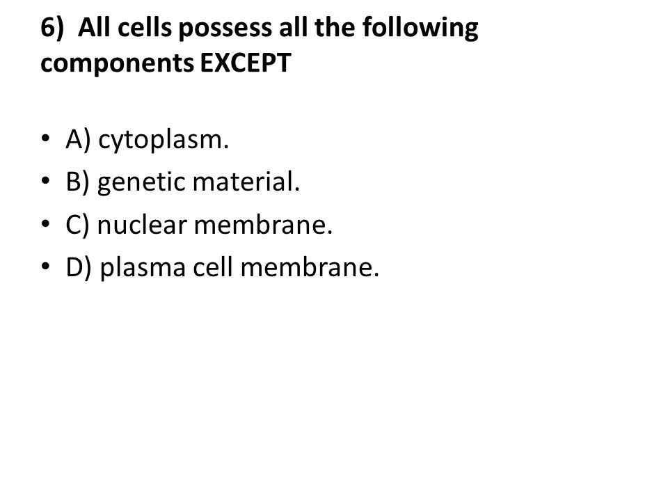 6) All cells possess all the following components EXCEPT A) cytoplasm.