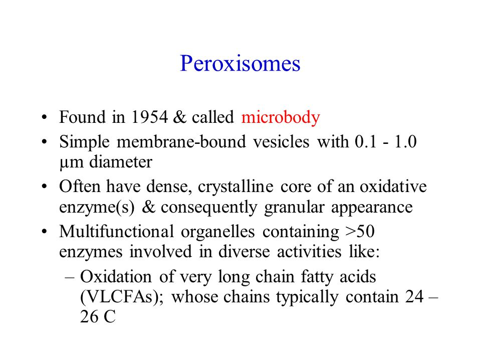 Peroxisomes Found in 1954 & called microbody Simple membrane-bound vesicles with 0.1 - 1.0 µm diameter Often have dense, crystalline core of an oxidative enzyme(s) & consequently granular appearance Multifunctional organelles containing >50 enzymes involved in diverse activities like: –Oxidation of very long chain fatty acids (VLCFAs); whose chains typically contain 24 – 26 C