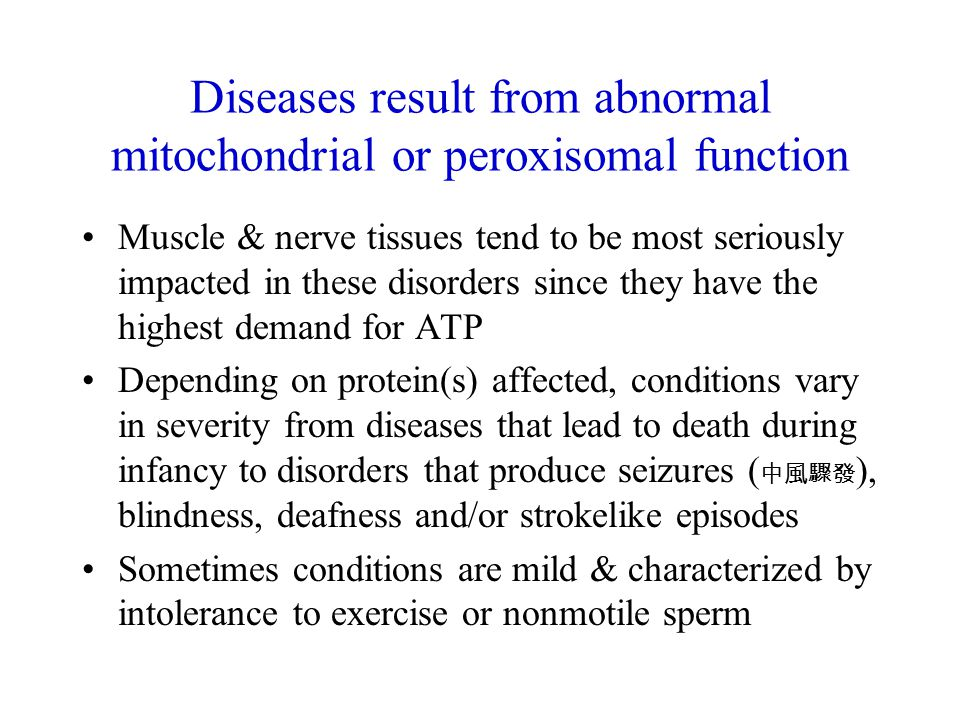 Diseases result from abnormal mitochondrial or peroxisomal function Muscle & nerve tissues tend to be most seriously impacted in these disorders since they have the highest demand for ATP Depending on protein(s) affected, conditions vary in severity from diseases that lead to death during infancy to disorders that produce seizures ( 中風驟發 ), blindness, deafness and/or strokelike episodes Sometimes conditions are mild & characterized by intolerance to exercise or nonmotile sperm