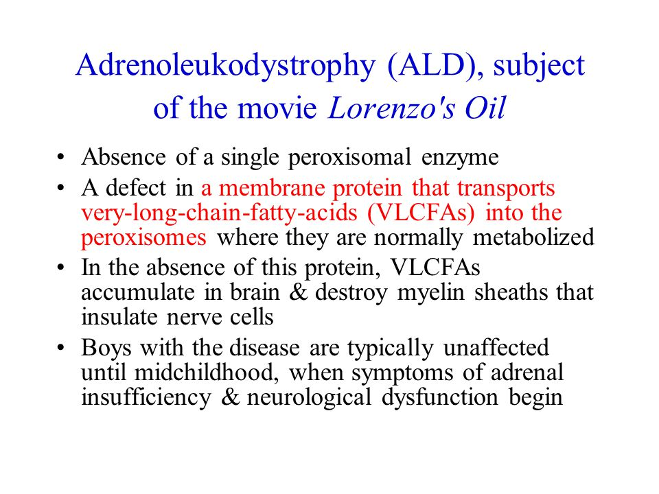 Adrenoleukodystrophy (ALD), subject of the movie Lorenzo s Oil Absence of a single peroxisomal enzyme A defect in a membrane protein that transports very-long-chain-fatty-acids (VLCFAs) into the peroxisomes where they are normally metabolized In the absence of this protein, VLCFAs accumulate in brain & destroy myelin sheaths that insulate nerve cells Boys with the disease are typically unaffected until midchildhood, when symptoms of adrenal insufficiency & neurological dysfunction begin