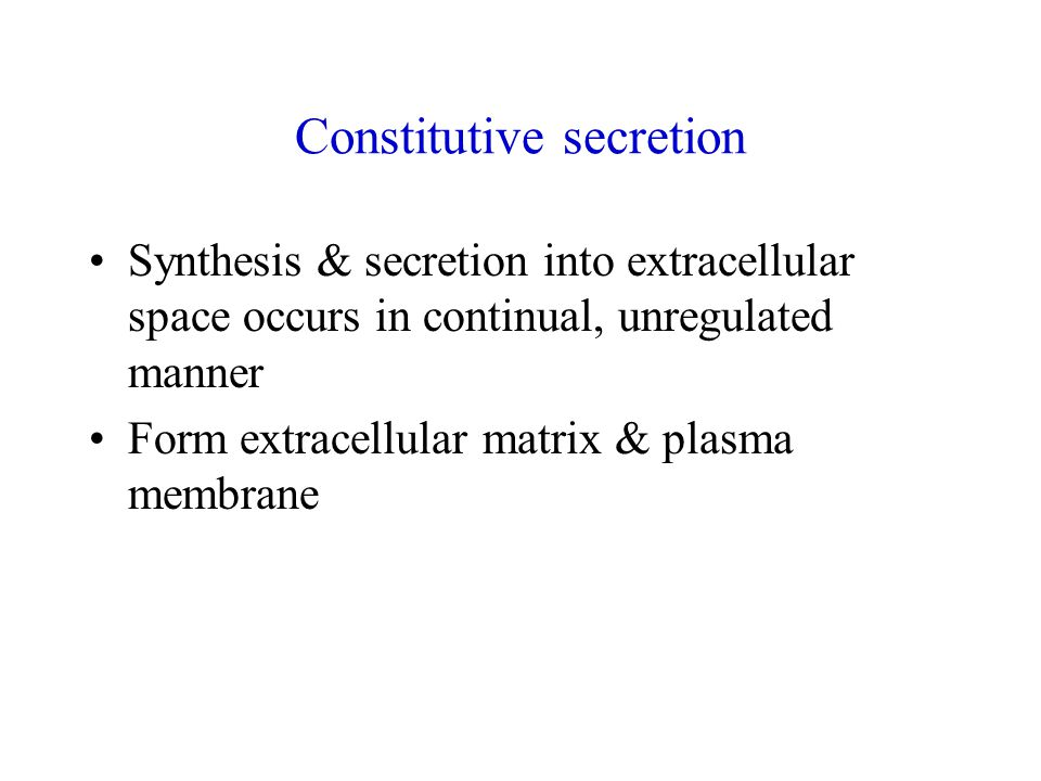 Constitutive secretion Synthesis & secretion into extracellular space occurs in continual, unregulated manner Form extracellular matrix & plasma membrane