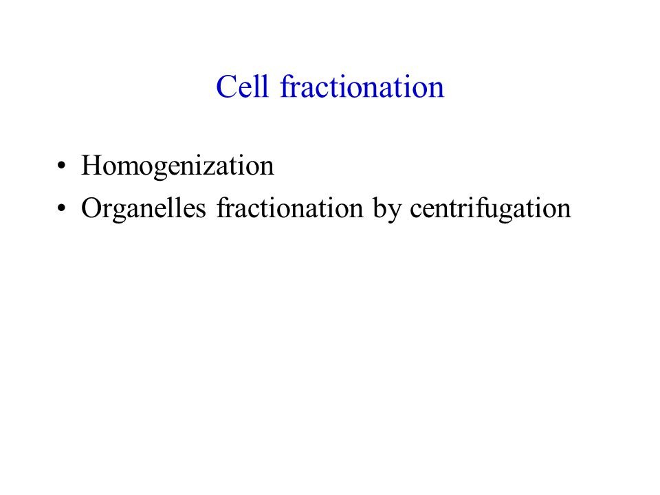 Cell fractionation Homogenization Organelles fractionation by centrifugation