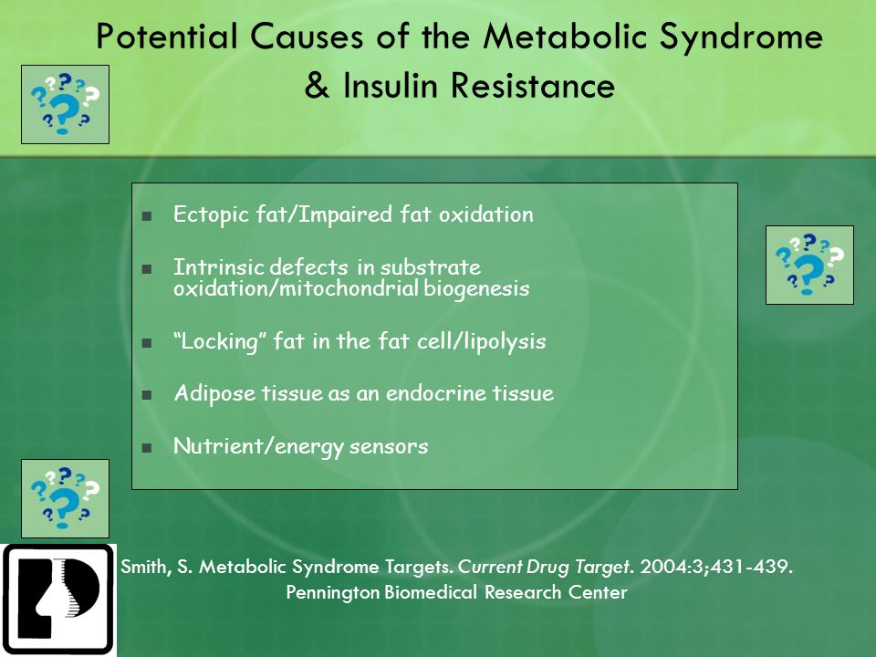 Potential Causes of the Metabolic Syndrome & Insulin Resistance Ectopic fat/Impaired fat oxidation Intrinsic defects in substrate oxidation/mitochondrial biogenesis Locking fat in the fat cell/lipolysis Adipose tissue as an endocrine tissue Nutrient/energy sensors Smith, S.