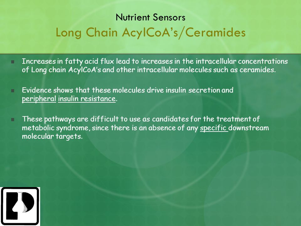 Nutrient Sensors Long Chain AcylCoA's/Ceramides Increases in fatty acid flux lead to increases in the intracellular concentrations of Long chain AcylCoA's and other intracellular molecules such as ceramides.