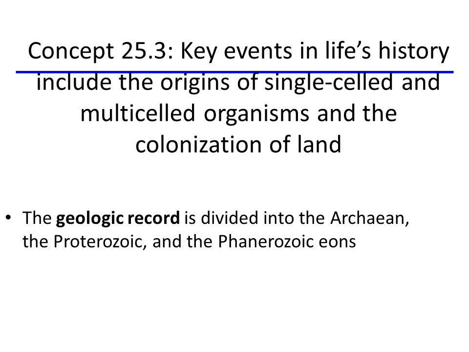 The geologic record is divided into the Archaean, the Proterozoic, and the Phanerozoic eons Concept 25.3: Key events in life's history include the ori