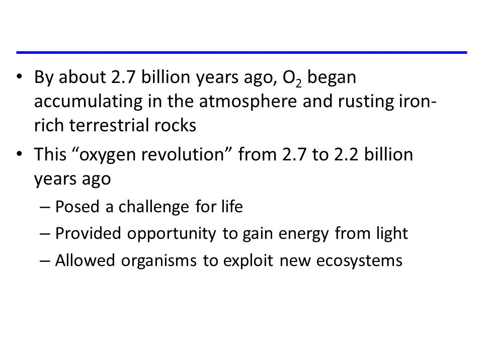 "By about 2.7 billion years ago, O 2 began accumulating in the atmosphere and rusting iron- rich terrestrial rocks This ""oxygen revolution"" from 2.7 to"