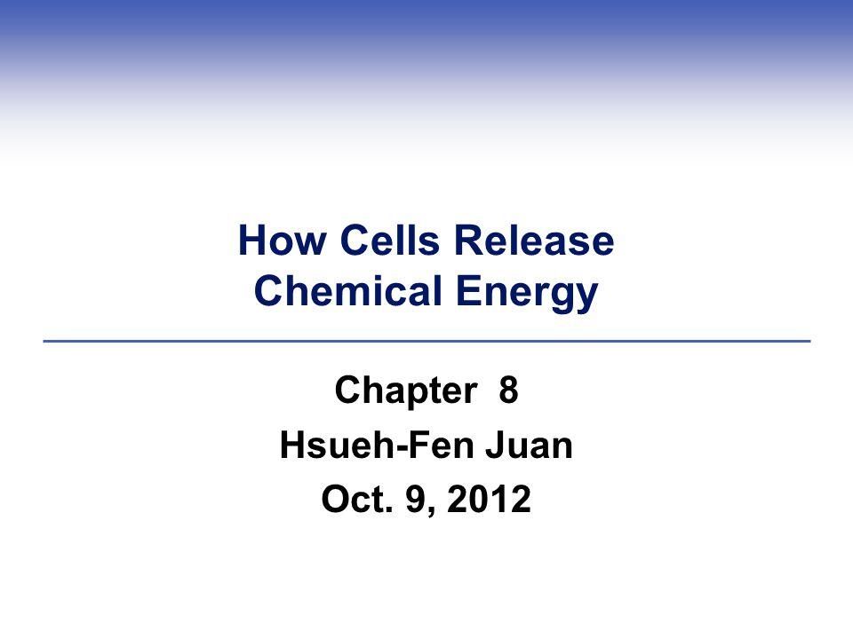 How Cells Release Chemical Energy Chapter 8 Hsueh-Fen Juan Oct. 9, 2012