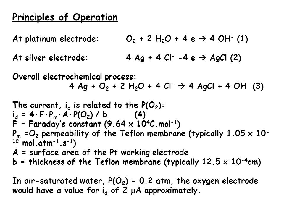 Principles of Operation At platinum electrode:O 2 + 2 H 2 O + 4 e  4 OH - (1) At silver electrode:4 Ag + 4 Cl - -4 e  AgCl (2) Overall electrochemical process: 4 Ag + O 2 + 2 H 2 O + 4 Cl -  4 AgCl + 4 OH - (3) The current, i d is related to the P(O 2 ): i d = 4·F·P m ·A·P(O 2 ) / b (4) F = Faraday's constant (9.64 x 10 4 C.mol -1 ) P m =O 2 permeability of the Teflon membrane (typically 1.05 x 10 - 12 mol.atm -1.s -1 ) A = surface area of the Pt working electrode b = thickness of the Teflon membrane (typically 12.5 x 10 -4 cm) In air-saturated water, P(O 2 ) = 0.2 atm, the oxygen electrode would have a value for i d of 2  A approximately.