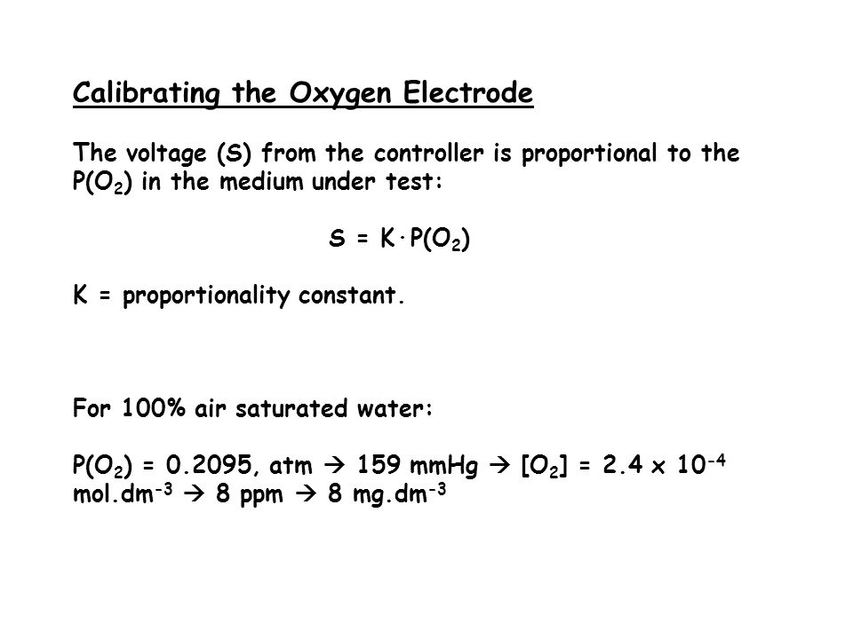 Calibrating the Oxygen Electrode The voltage (S) from the controller is proportional to the P(O 2 ) in the medium under test: S = K·P(O 2 ) K = proportionality constant.