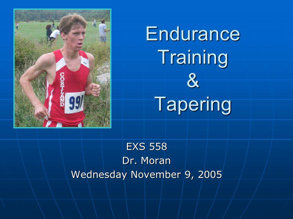 Endurance Training & Tapering EXS 558 Dr. Moran Wednesday November 9, 2005