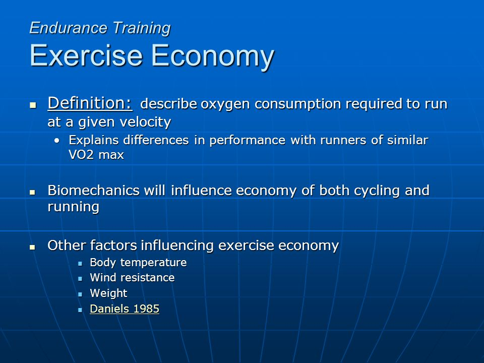 Definition: describe oxygen consumption required to run at a given velocity Definition: describe oxygen consumption required to run at a given velocity Explains differences in performance with runners of similar VO2 maxExplains differences in performance with runners of similar VO2 max Biomechanics will influence economy of both cycling and running Biomechanics will influence economy of both cycling and running Other factors influencing exercise economy Other factors influencing exercise economy Body temperature Body temperature Wind resistance Wind resistance Weight Weight Daniels 1985 Daniels 1985 Daniels 1985 Daniels 1985 Endurance Training Exercise Economy