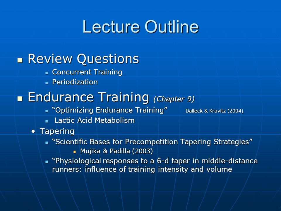 Lecture Outline Review Questions Review Questions Concurrent Training Concurrent Training Periodization Periodization Endurance Training (Chapter 9) Endurance Training (Chapter 9) Optimizing Endurance Training Dalleck & Kravitz (2004) Optimizing Endurance Training Dalleck & Kravitz (2004) Lactic Acid Metabolism Lactic Acid Metabolism TaperingTapering Scientific Bases for Precompetition Tapering Strategies Scientific Bases for Precompetition Tapering Strategies Mujika & Padilla (2003) Mujika & Padilla (2003) Physiological responses to a 6-d taper in middle-distance runners: influence of training intensity and volume Physiological responses to a 6-d taper in middle-distance runners: influence of training intensity and volume