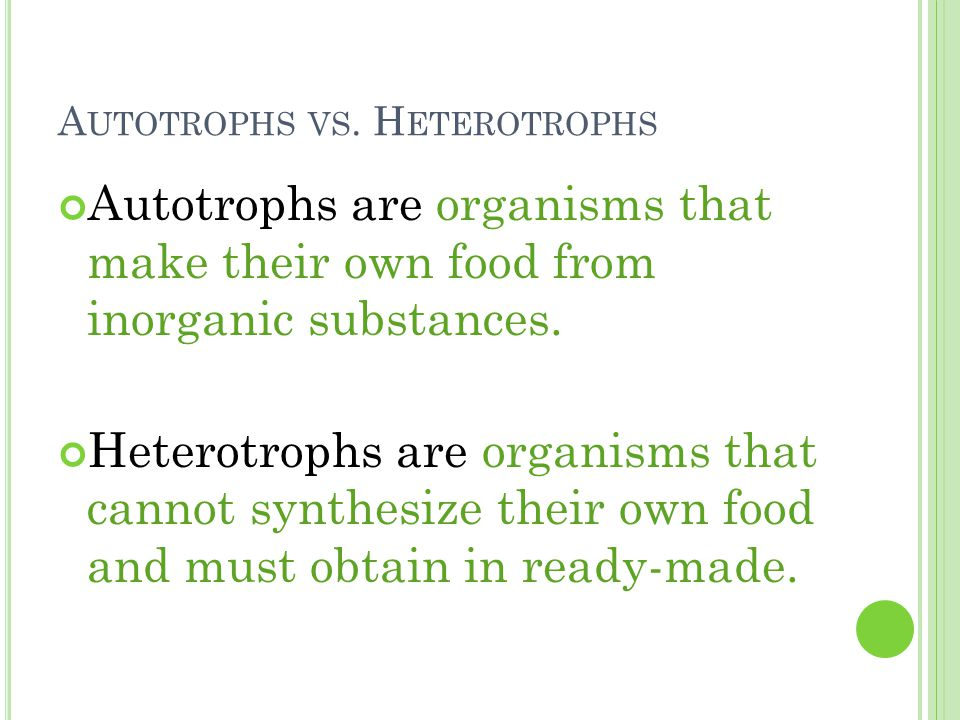 A UTOTROPHS VS. H ETEROTROPHS Autotrophs are organisms that make their own food from inorganic substances. Heterotrophs are organisms that cannot synt