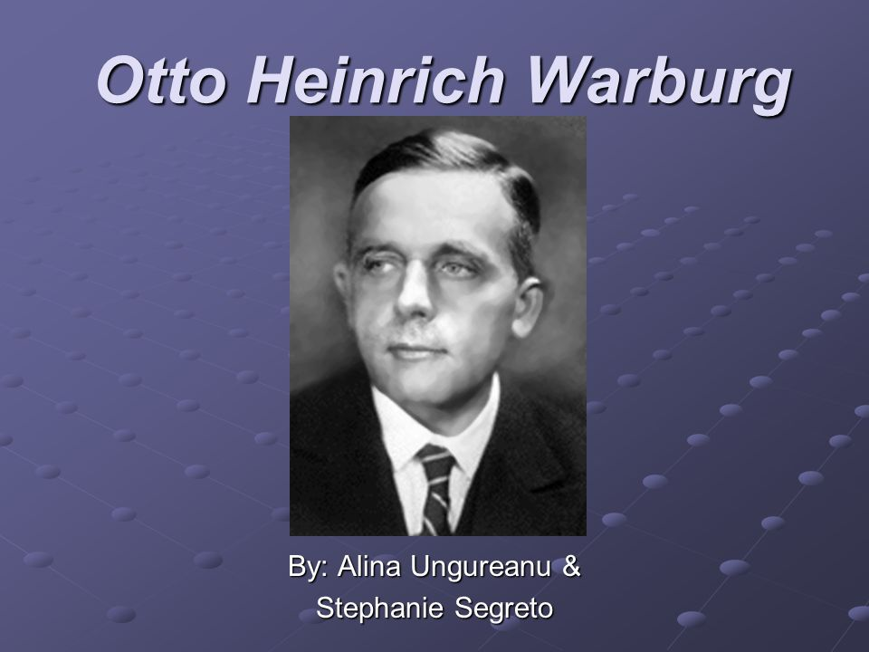 Otto Heinrich Warburg By: Alina Ungureanu & Stephanie Segreto