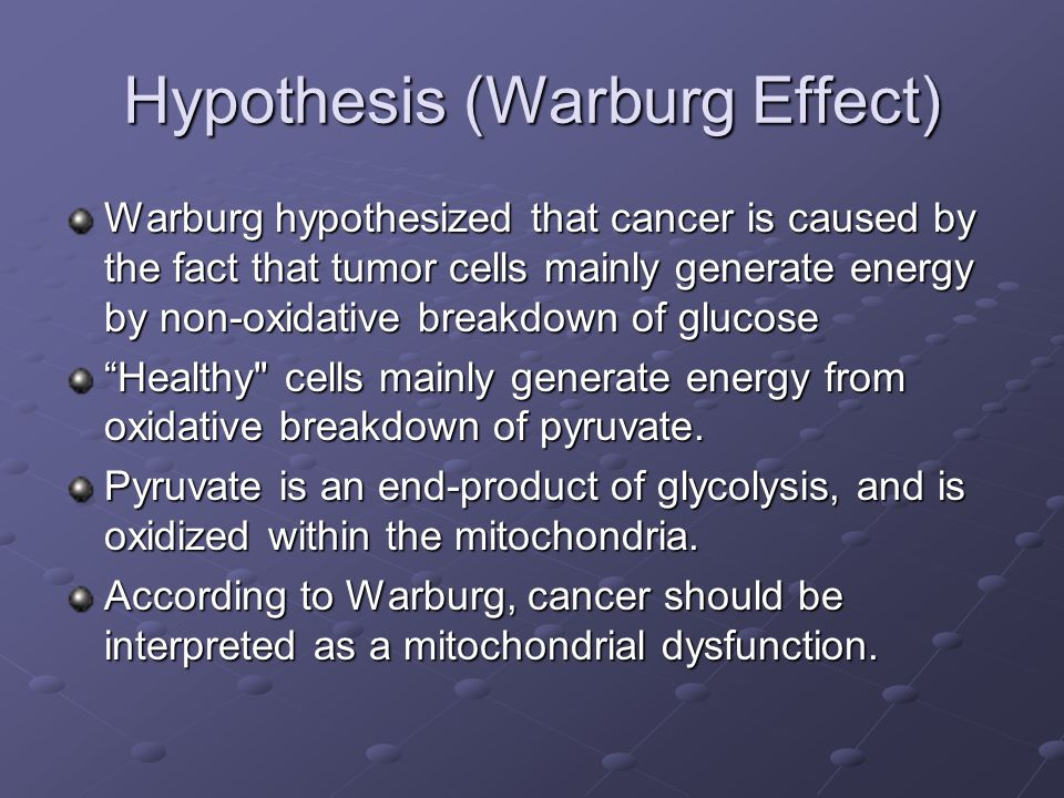 Hypothesis (Warburg Effect) Warburg hypothesized that cancer is caused by the fact that tumor cells mainly generate energy by non-oxidative breakdown