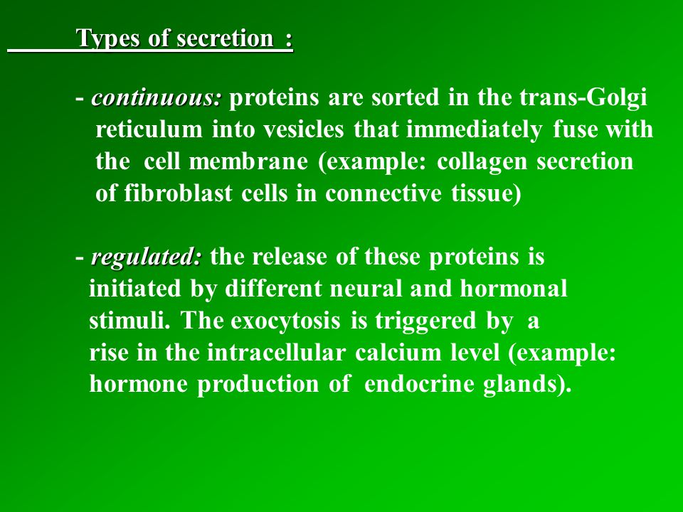 Types of secretion : continuous: - continuous: proteins are sorted in the trans-Golgi reticulum into vesicles that immediately fuse with the cell membrane (example: collagen secretion of fibroblast cells in connective tissue) regulated: - regulated: the release of these proteins is initiated by different neural and hormonal stimuli.
