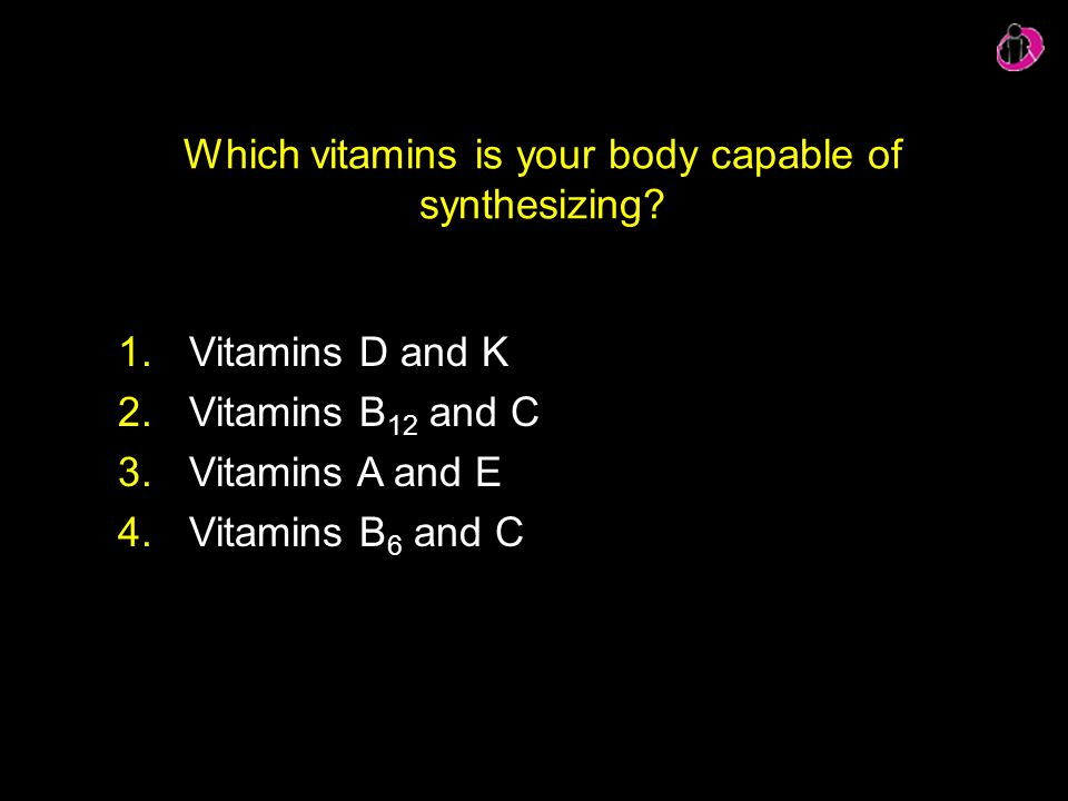 Which vitamins is your body capable of synthesizing? 1.Vitamins D and K 2.Vitamins B 12 and C 3.Vitamins A and E 4.Vitamins B 6 and C