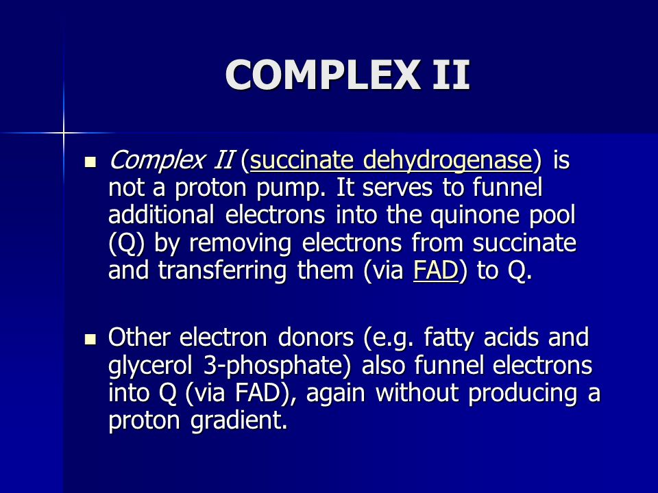COMPLEX II Complex II (succinate dehydrogenase) is not a proton pump. It serves to funnel additional electrons into the quinone pool (Q) by removing e