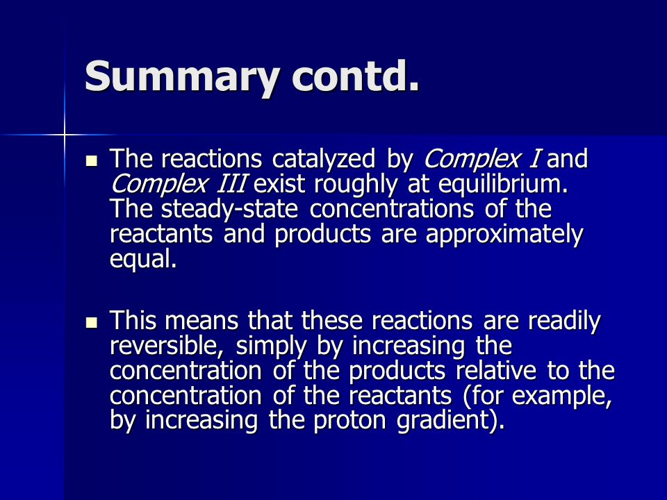 Summary contd. The reactions catalyzed by Complex I and Complex III exist roughly at equilibrium. The steady-state concentrations of the reactants and
