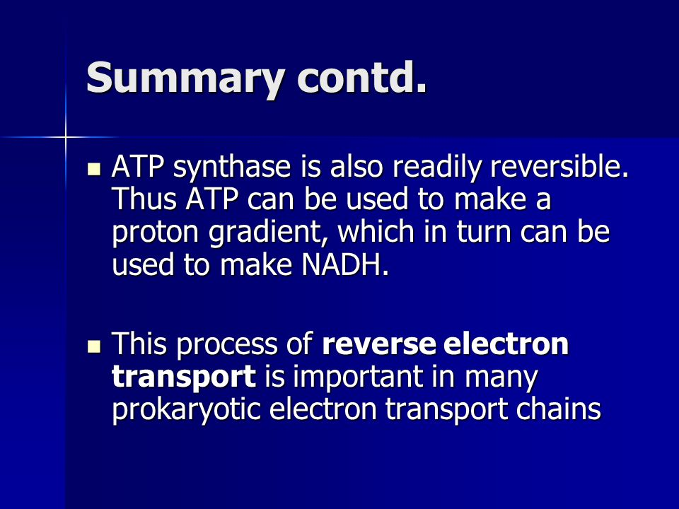 Summary contd. ATP synthase is also readily reversible. Thus ATP can be used to make a proton gradient, which in turn can be used to make NADH. ATP sy