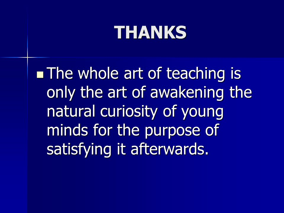 THANKS The whole art of teaching is only the art of awakening the natural curiosity of young minds for the purpose of satisfying it afterwards. The wh