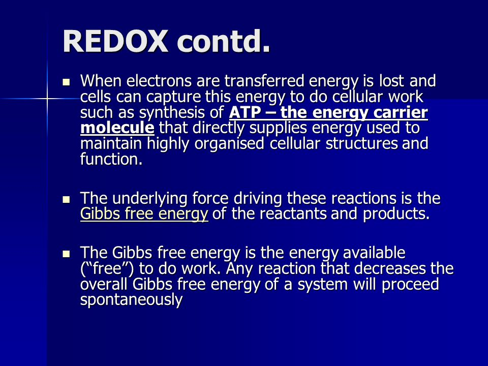 REDOX contd. When electrons are transferred energy is lost and cells can capture this energy to do cellular work such as synthesis of ATP – the energy