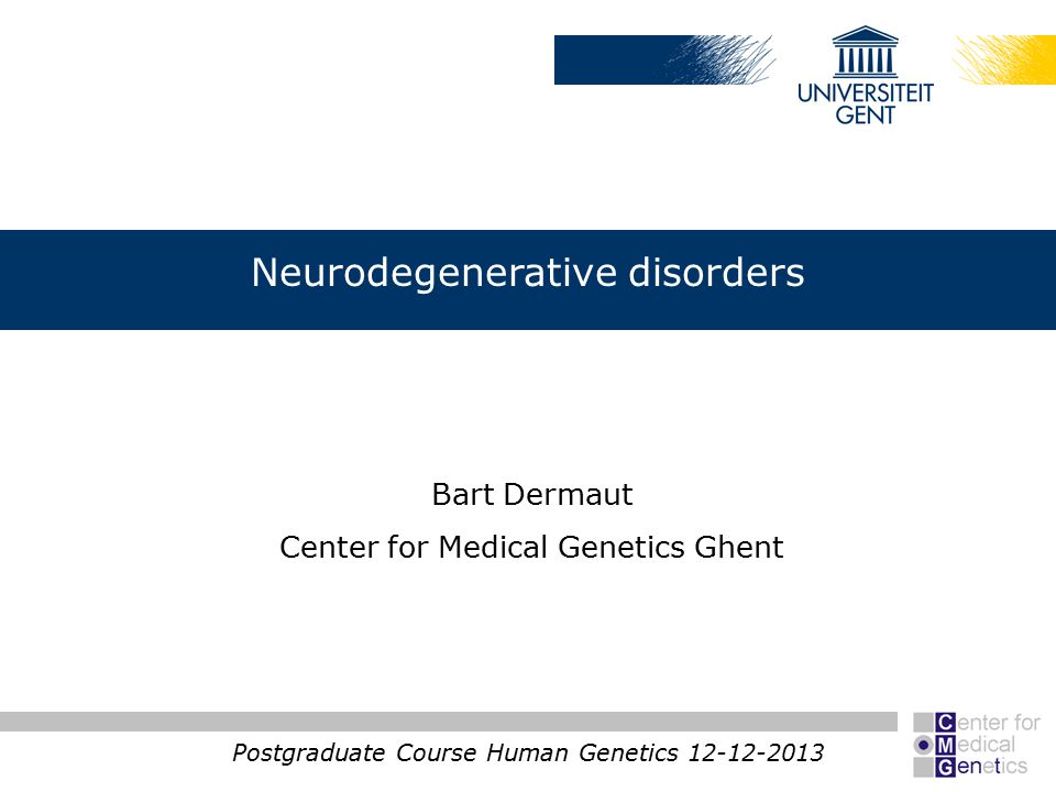 Neurodegenerative disorders Postgraduate Course Human Genetics 12-12-2013 Bart Dermaut Center for Medical Genetics Ghent