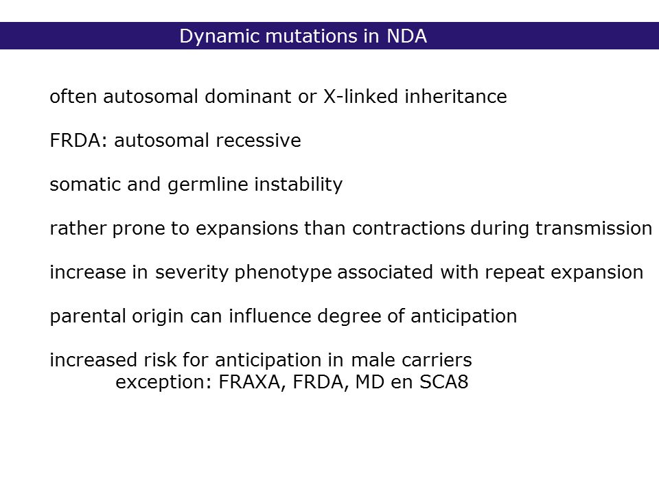 Dynamic mutations in NDA often autosomal dominant or X-linked inheritance FRDA: autosomal recessive somatic and germline instability rather prone to expansions than contractions during transmission increase in severity phenotype associated with repeat expansion parental origin can influence degree of anticipation increased risk for anticipation in male carriers exception: FRAXA, FRDA, MD en SCA8
