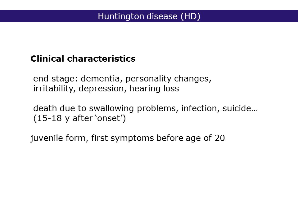 Huntington disease (HD) Clinical characteristics end stage: dementia, personality changes, irritability, depression, hearing loss death due to swallowing problems, infection, suicide… (15-18 y after 'onset') juvenile form, first symptoms before age of 20