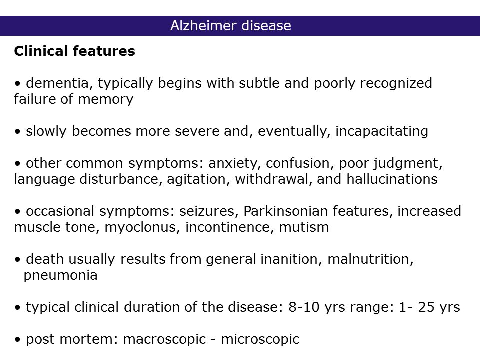 2° lic Biomedische Wetenschappen 2006 - 2007 Alzheimer disease Clinical features dementia, typically begins with subtle and poorly recognized failure of memory slowly becomes more severe and, eventually, incapacitating other common symptoms: anxiety, confusion, poor judgment, language disturbance, agitation, withdrawal, and hallucinations occasional symptoms: seizures, Parkinsonian features, increased muscle tone, myoclonus, incontinence, mutism death usually results from general inanition, malnutrition, pneumonia typical clinical duration of the disease: 8-10 yrs range: 1- 25 yrs post mortem: macroscopic - microscopic