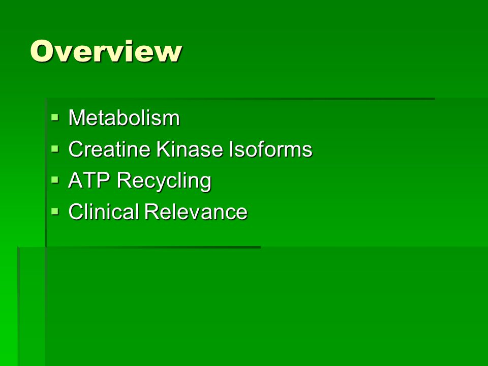 Overview  Metabolism  Creatine Kinase Isoforms  ATP Recycling  Clinical Relevance