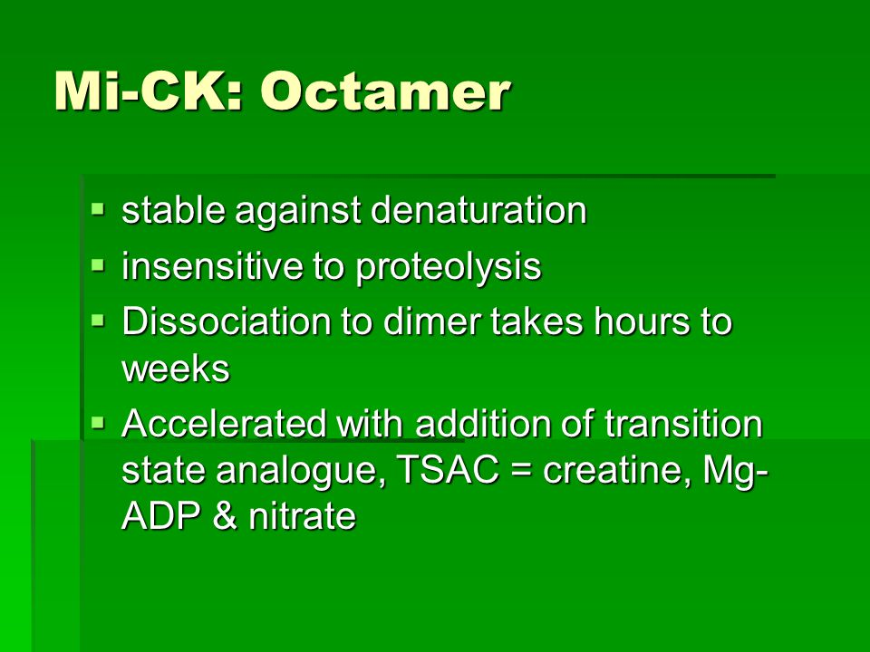 Mi-CK: Octamer  stable against denaturation  insensitive to proteolysis  Dissociation to dimer takes hours to weeks  Accelerated with addition of transition state analogue, TSAC = creatine, Mg- ADP & nitrate
