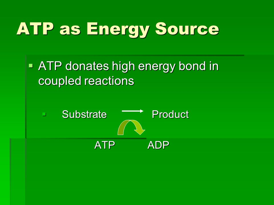 ATP as Energy Source  ATP donates high energy bond in coupled reactions  Substrate Product ATP ADP ATP ADP